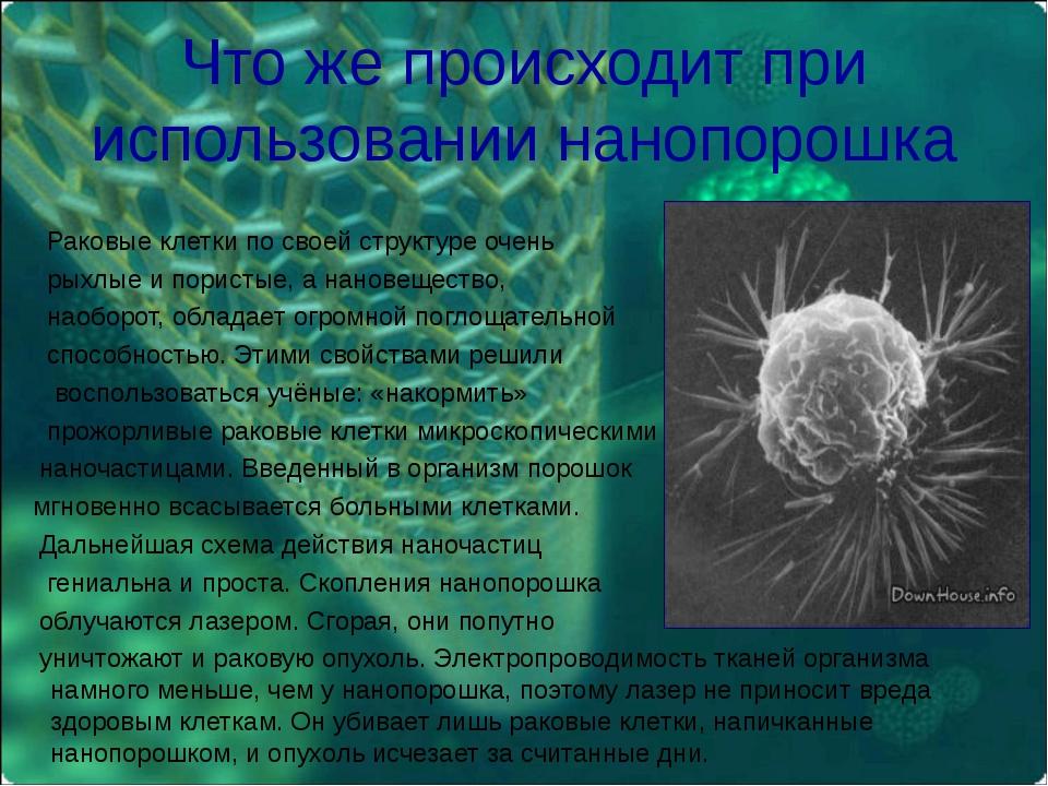 Что же происходит при использовании нанопорошка Раковые клетки по своей струк...