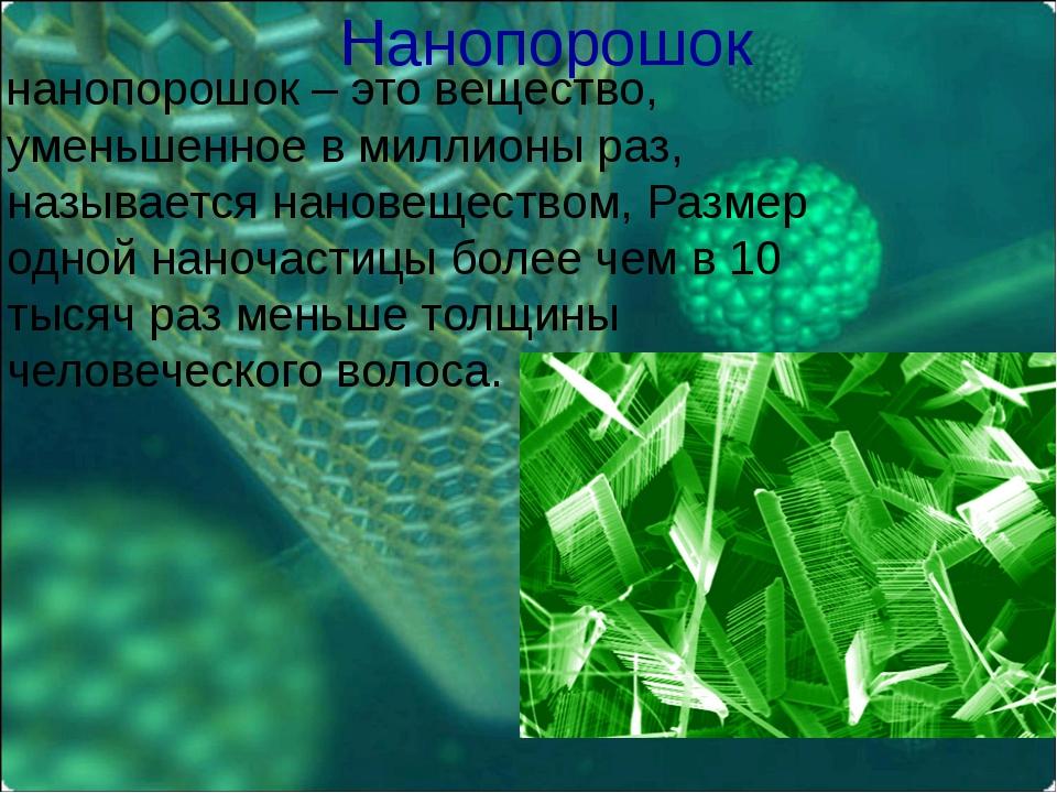 Нанопорошок нанопорошок – это вещество, уменьшенное в миллионы раз, называетс...