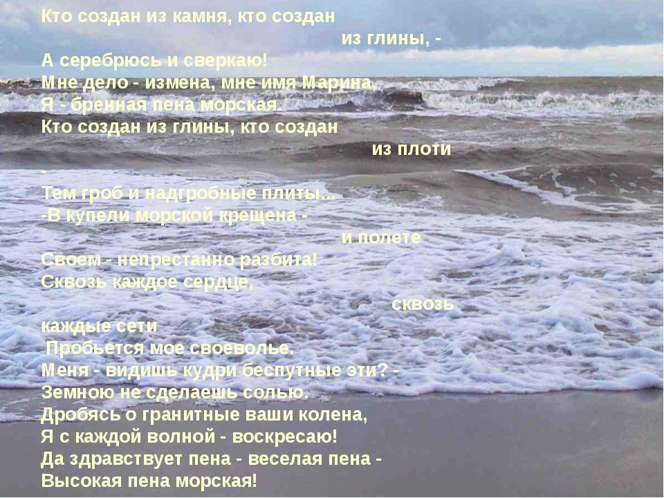 Кто создан из камня, кто создан из глины, - А серебрюсь и сверкаю! Мне дело -...