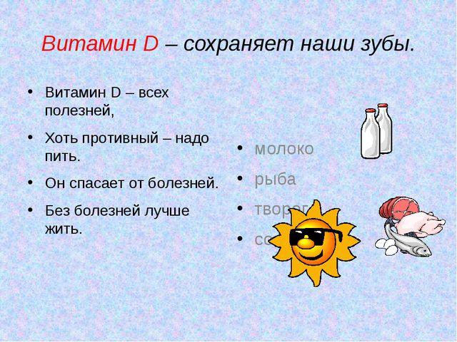 Витамин D – сохраняет наши зубы. Витамин D – всех полезней, Хоть противный –...