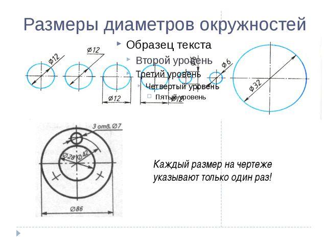 Размеры диаметров окружностей Каждый размер на чертеже указывают только один...