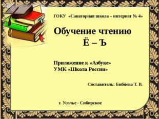 ГОКУ «Санаторная школа – интернат № 4» Обучение чтению Ё – Ъ Приложение к «Аз
