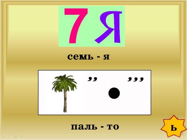 ь семь - я паль - то