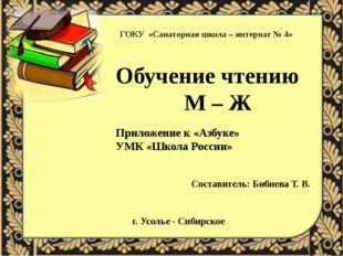 ГОКУ «Санаторная школа – интернат № 4» Обучение чтению М – Ж Приложение к «Аз