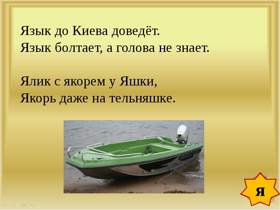 Язык до Киева доведёт. Язык болтает, а голова не знает. Ялик с якорем у Яшки,...