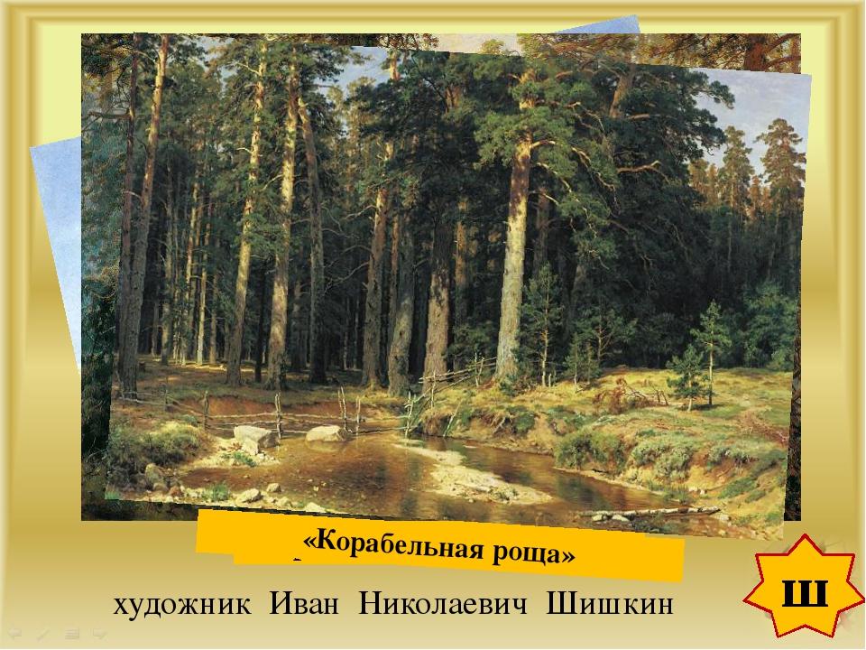 ш художник Иван Николаевич Шишкин «Рожь» 1878г. «Утро в сосновом лесу» 1889г...