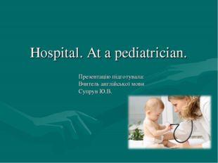Hospital. At a pediatrician. Презентацію підготувала: Вчитель англійської мов