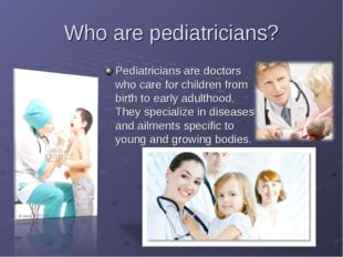 Who are pediatricians? Pediatricians are doctors who care for children from b