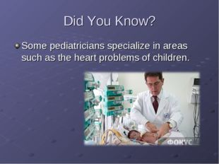 Did You Know? Some pediatricians specialize in areas such as the heart probl