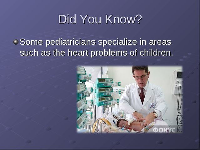 Did You Know? Some pediatricians specialize in areas such as the heart probl...