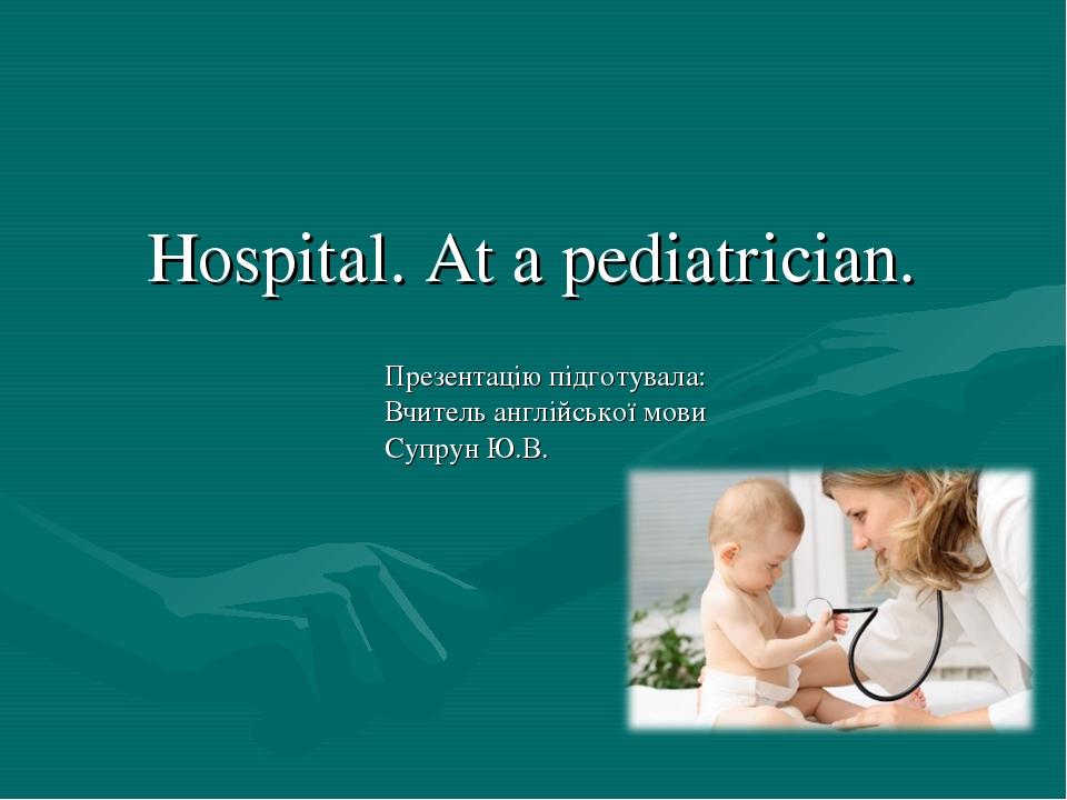Hospital. At a pediatrician. Презентацію підготувала: Вчитель англійської мов...