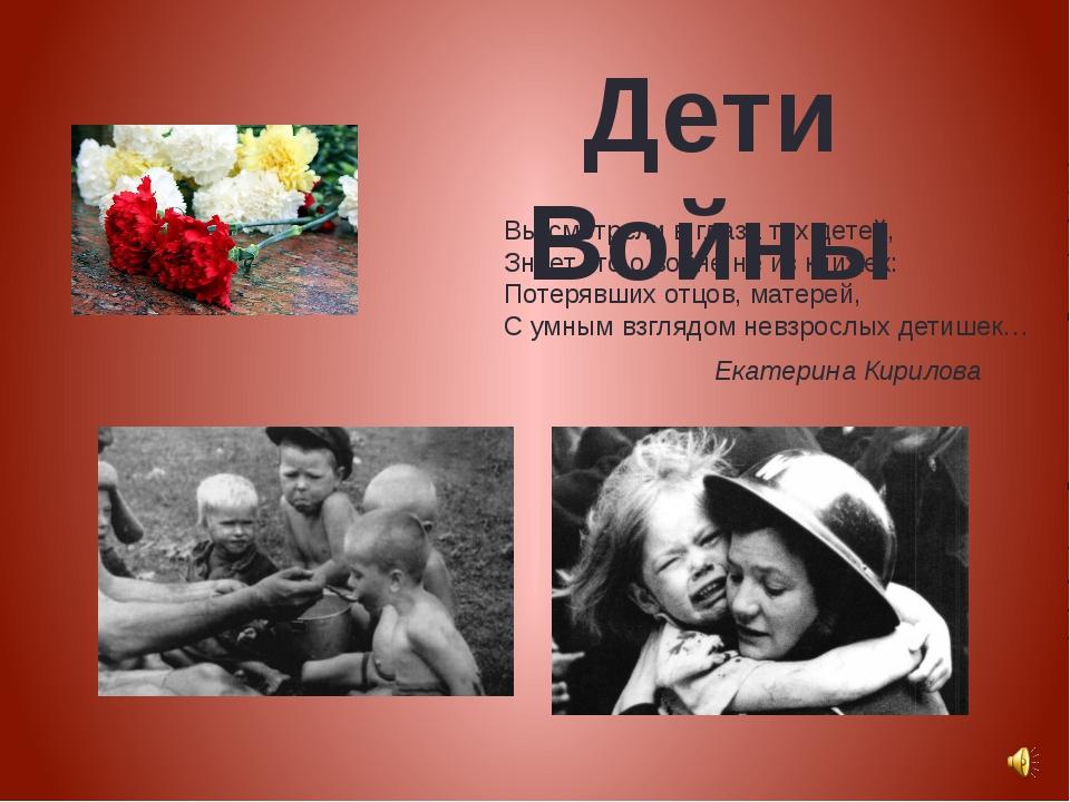 Дети Войны Вы смотрели в глаза тех детей, Знает кто о войне не из книжек: Пот...
