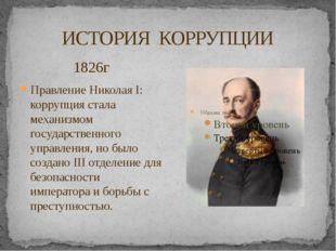 ИСТОРИЯ КОРРУПЦИИ 1826г Правление Николая I: коррупция стала механизмом госуд