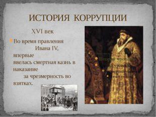 ИСТОРИЯ КОРРУПЦИИ XVI век Во время правления Ивана IV, впервые ввелась смертн