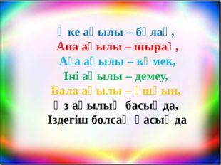 Әке ақылы – бұлақ, Ана ақылы – шырақ, Аға ақылы – көмек, Іні ақылы – демеу, Б