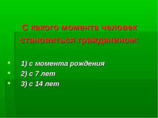 С какого момента человек становиться гражданином: 1) с момента рождения 2) с
