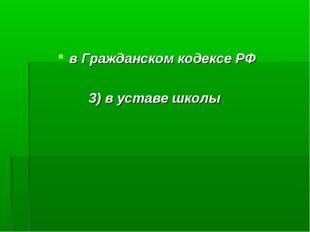 в Гражданском кодексе РФ 3) в уставе школы