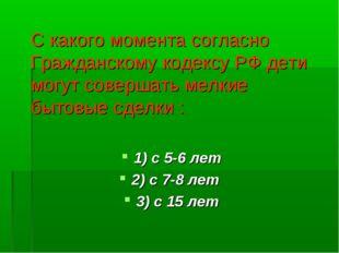 С какого момента согласно Гражданскому кодексу РФ дети могут совершать мелки