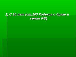 1) С 10 лет (ст.103 Кодекса о браке и семье РФ)