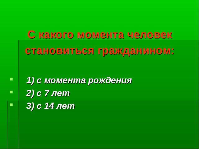 С какого момента человек становиться гражданином: 1) с момента рождения 2) с...