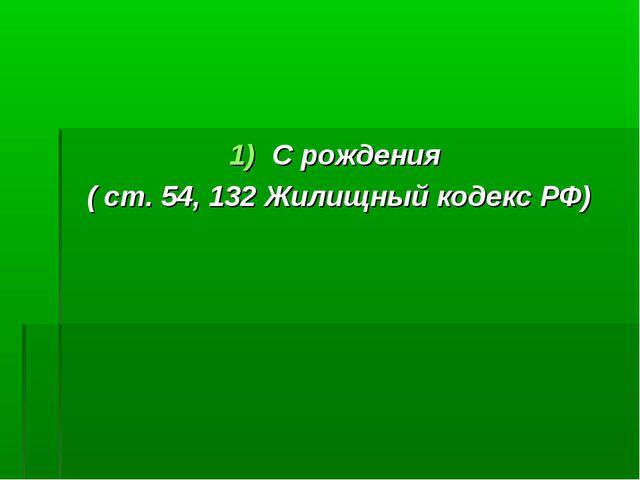 С рождения ( ст. 54, 132 Жилищный кодекс РФ)