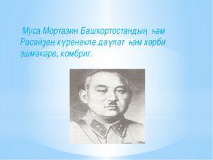 Муса Мортазин Башҡортостандың һәм Рәсәйҙең күренекле дәүләт һәм хәрби эшмәкә