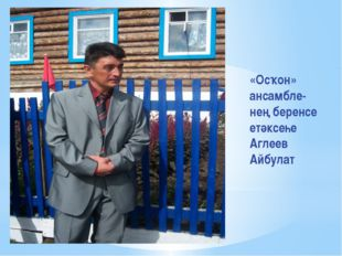 «Осҡон» ансамбле- нең беренсе етәксеһе Аглеев Айбулат