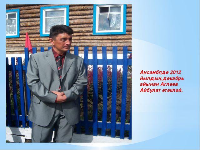 Ансамблде 2012 йылдың декабрь айынан Аглеев Айбулат етәкләй.