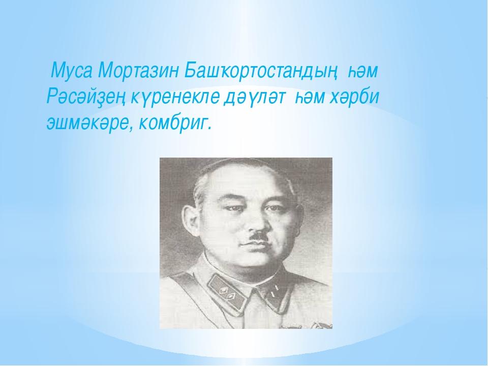 Муса Мортазин Башҡортостандың һәм Рәсәйҙең күренекле дәүләт һәм хәрби эшмәкә...
