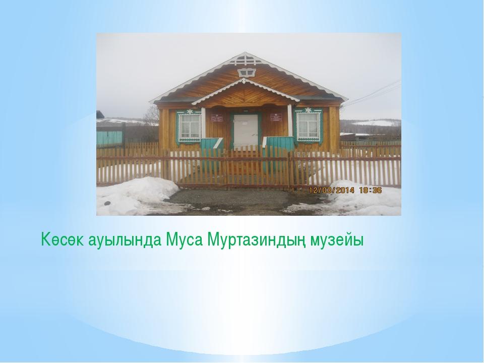Көсөк ауылында Муса Муртазиндың музейы