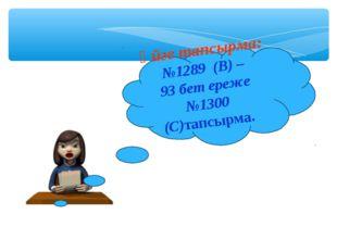 Үйге тапсырма: №1289 (В) – 93 бет ереже №1300 (С)тапсырма.