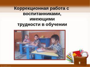 Коррекционная работа с воспитанниками, имеющими трудности в обучении http://l