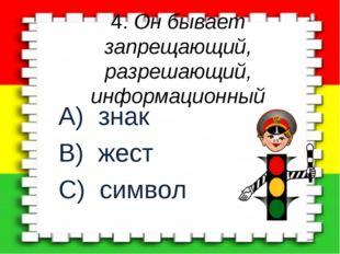 4. Он бывает запрещающий, разрешающий, информационный A) знак B) жест C) символ