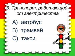 6. Транспорт, работающий от электричества A) автобус B) трамвай C) такси