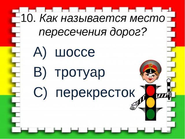 10. Как называется место пересечения дорог? A) шоссе B) тротуар C) перекресток