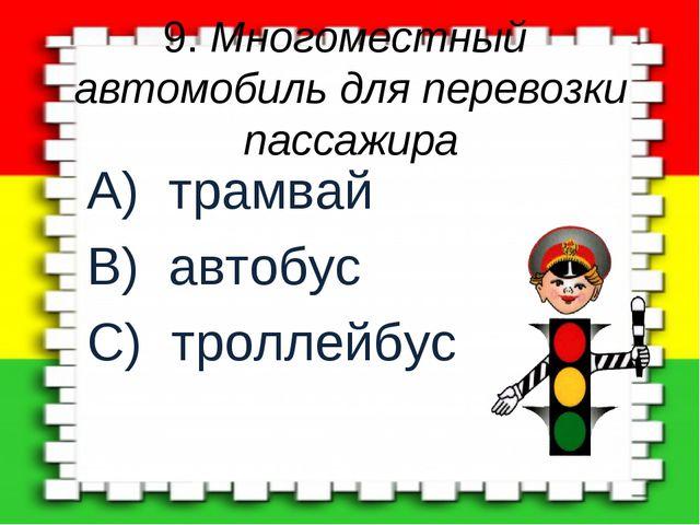 9. Многоместный автомобиль для перевозки пассажира A) трамвай B) автобус C) т...