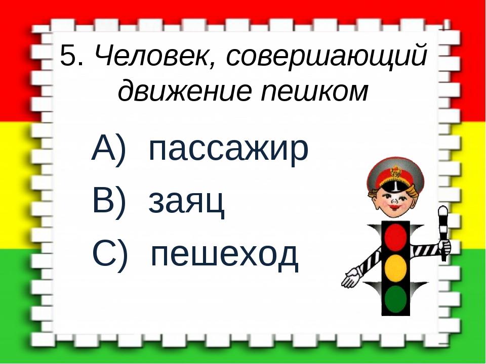 5. Человек, совершающий движение пешком A) пассажир B) заяц C) пешеход
