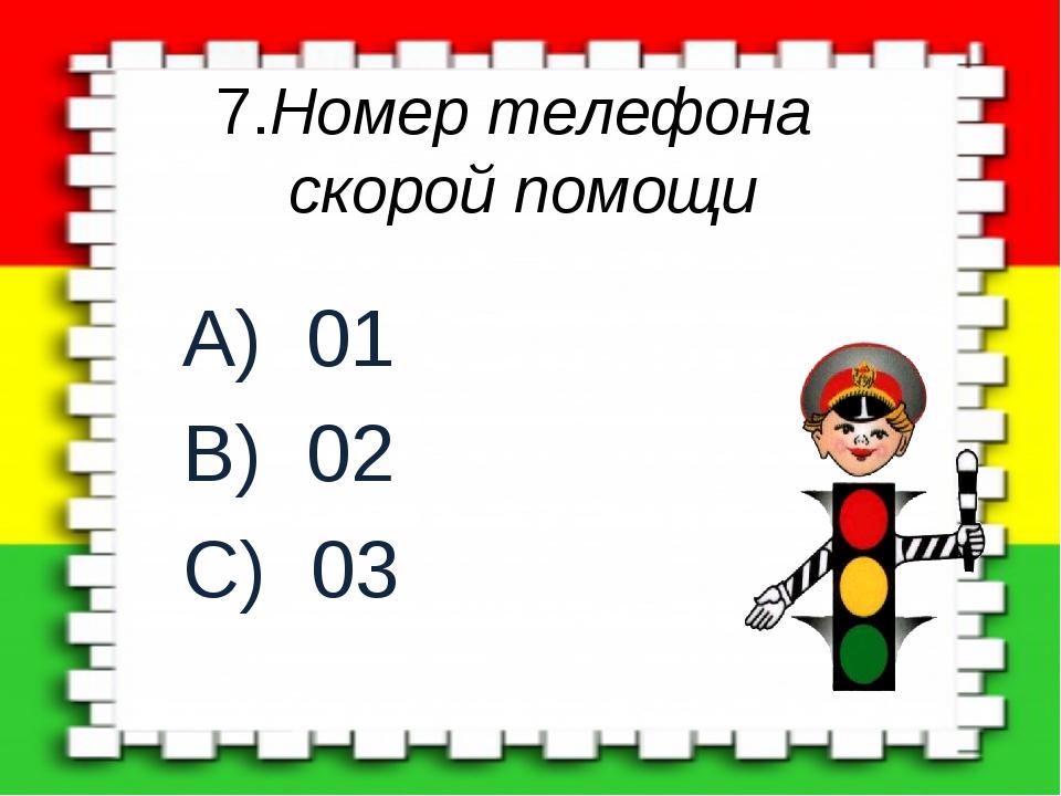 7.Номер телефона скорой помощи A) 01 B) 02 C) 03