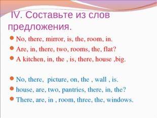 IV. Составьте из слов предложения. No, there, mirror, is, the, room, in. Are