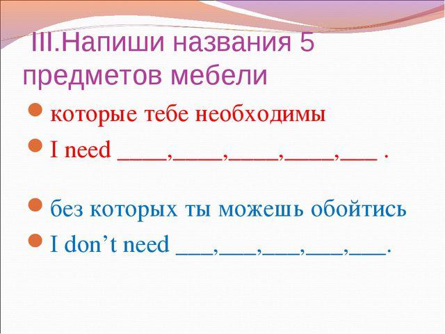 Презентация Контрольная работа в классе оборот there is are и  iii Напиши названия 5 предметов мебели которые тебе необходимы i need
