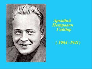 Аркадий Петрович Гайдар ( 1904 -1941)