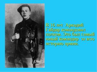 В 16 лет Аркадий Гайдар командовал полком. Это был самый юный командир за всю