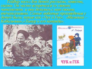 Гайдар писал для детей рассказы, повести, сказки. Он часто встречался со сво