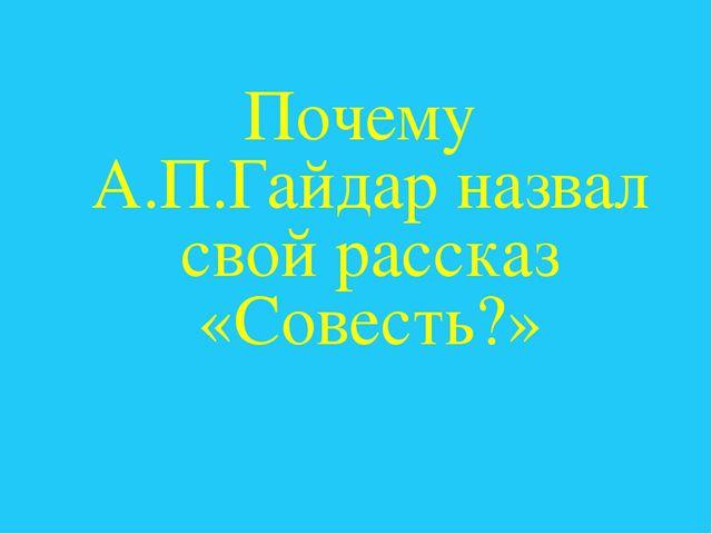 Почему А.П.Гайдар назвал свой рассказ «Совесть?»