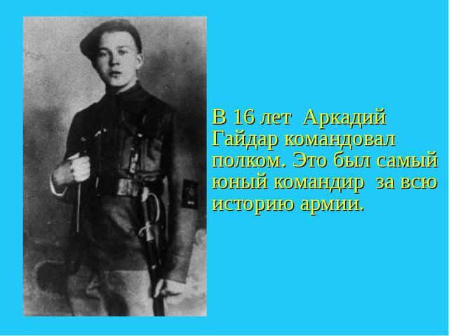 В 16 лет Аркадий Гайдар командовал полком. Это был самый юный командир за всю...