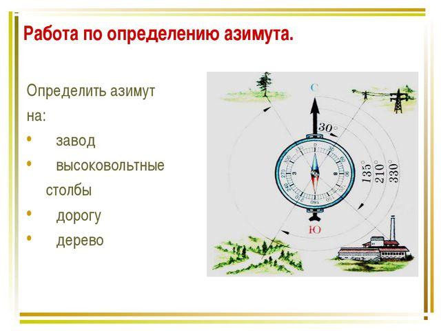 Работа по определению азимута. Определить азимут на: завод высоковольтные сто...