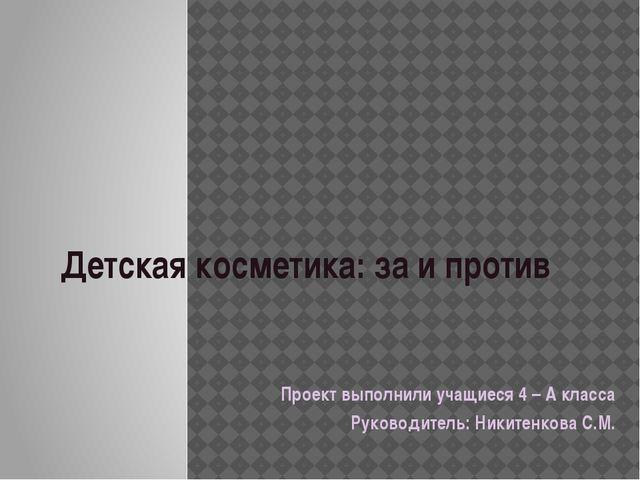 Детская косметика: за и против Проект выполнили учащиеся 4 – А класса Руковод...