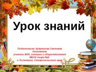 Урок знаний Подготовила: Кудряшова Светлана Николаевна учитель МХК, истории