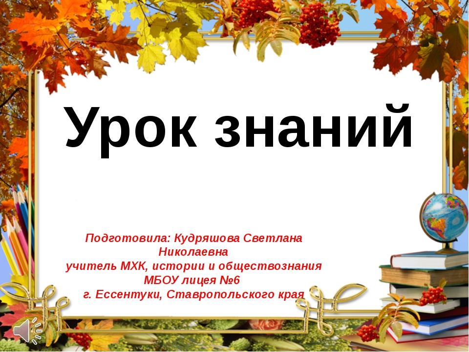 Урок знаний Подготовила: Кудряшова Светлана Николаевна учитель МХК, истории...