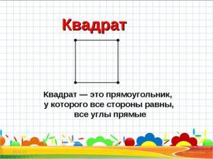 * * Квадрат Квадрат— это прямоугольник, укоторого все стороны равны, все уг